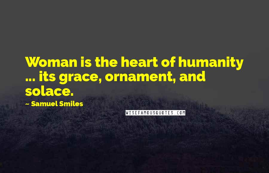 Samuel Smiles quotes: Woman is the heart of humanity ... its grace, ornament, and solace.