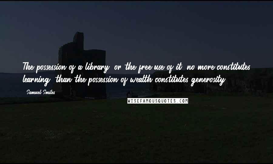 Samuel Smiles quotes: The possession of a library, or the free use of it, no more constitutes learning, than the possession of wealth constitutes generosity.
