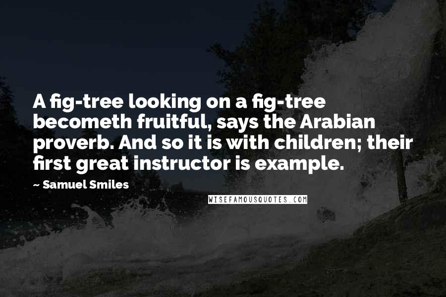Samuel Smiles quotes: A fig-tree looking on a fig-tree becometh fruitful, says the Arabian proverb. And so it is with children; their first great instructor is example.