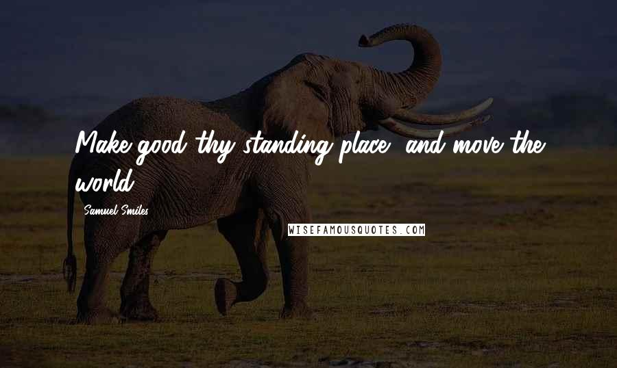 Samuel Smiles quotes: Make good thy standing place, and move the world.