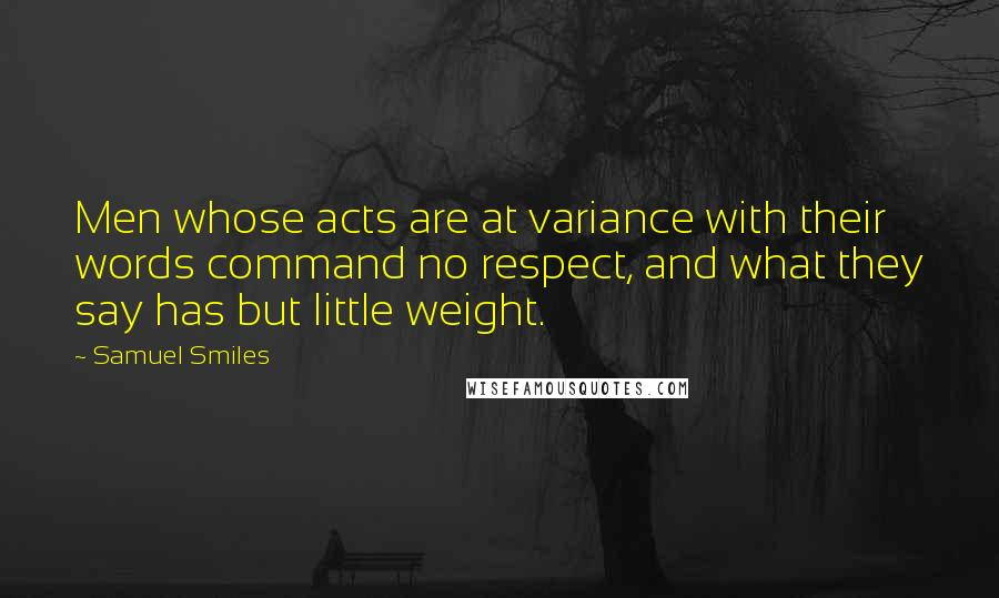 Samuel Smiles quotes: Men whose acts are at variance with their words command no respect, and what they say has but little weight.