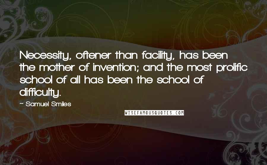 Samuel Smiles quotes: Necessity, oftener than facility, has been the mother of invention; and the most prolific school of all has been the school of difficulty.