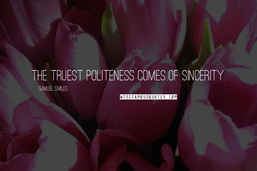 Samuel Smiles quotes: The truest politeness comes of sincerity.