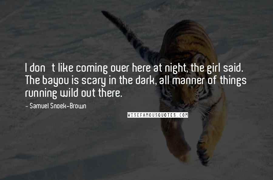 Samuel Snoek-Brown quotes: I don't like coming over here at night, the girl said. The bayou is scary in the dark, all manner of things running wild out there.