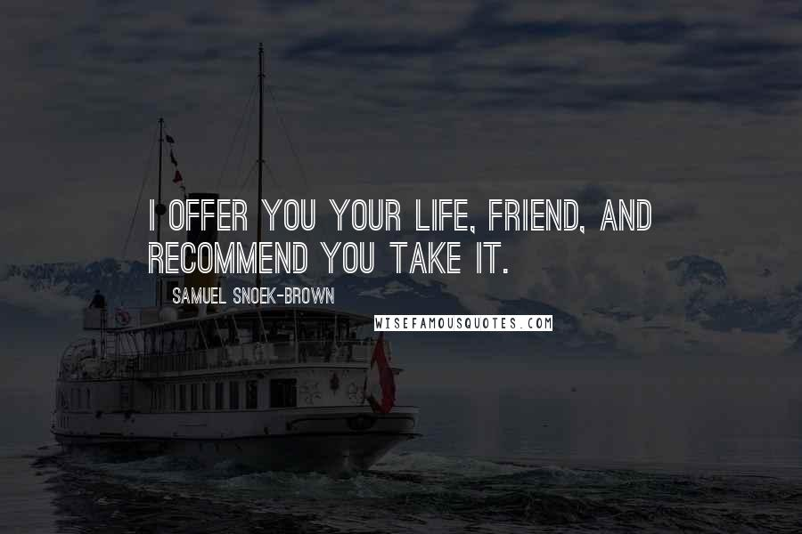 Samuel Snoek-Brown quotes: I offer you your life, friend, and recommend you take it.