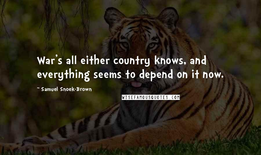 Samuel Snoek-Brown quotes: War's all either country knows, and everything seems to depend on it now.