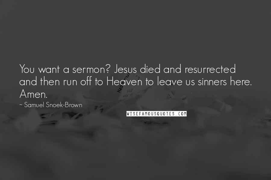 Samuel Snoek-Brown quotes: You want a sermon? Jesus died and resurrected and then run off to Heaven to leave us sinners here. Amen.