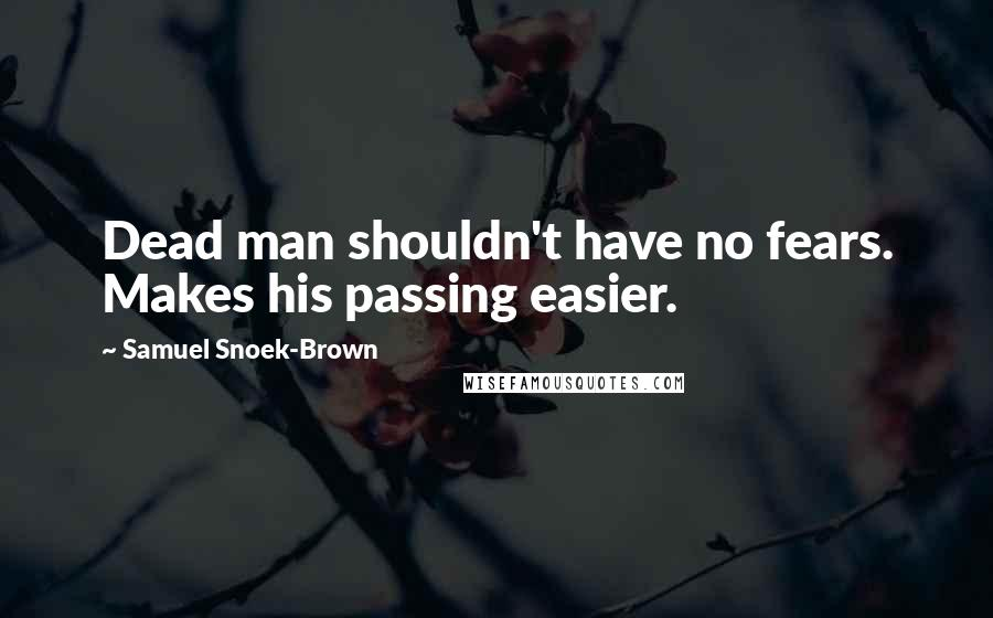 Samuel Snoek-Brown quotes: Dead man shouldn't have no fears. Makes his passing easier.