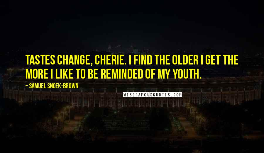 Samuel Snoek-Brown quotes: Tastes change, Cherie. I find the older I get the more I like to be reminded of my youth.