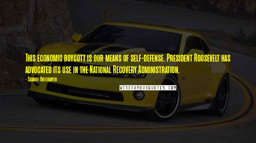 Samuel Untermyer quotes: This economic boycott is our means of self-defense. President Roosevelt has advocated its use in the National Recovery Administration.