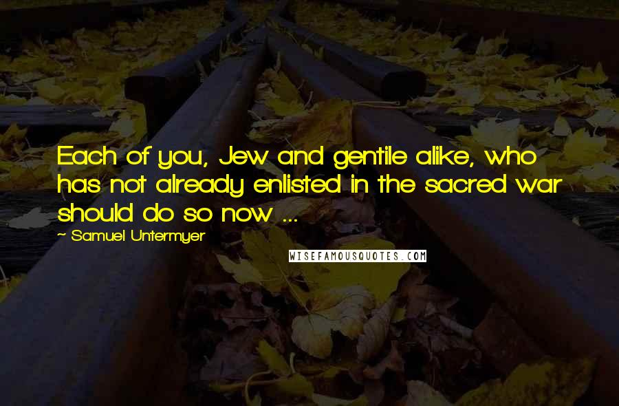 Samuel Untermyer quotes: Each of you, Jew and gentile alike, who has not already enlisted in the sacred war should do so now ...