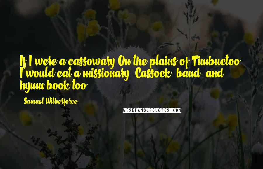Samuel Wilberforce quotes: If I were a cassowary On the plains of Timbuctoo, I would eat a missionary, Cassock, band, and hymn-book too.