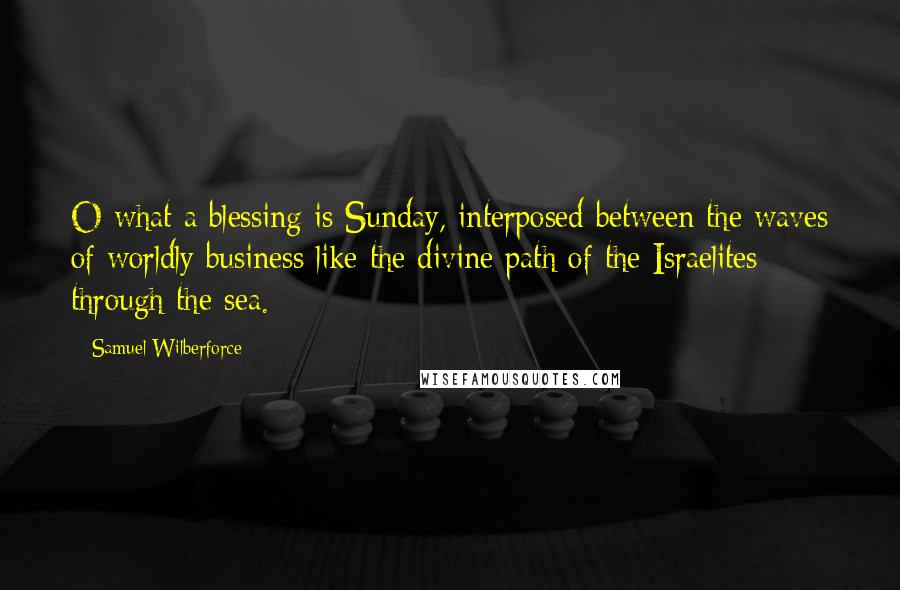 Samuel Wilberforce quotes: O what a blessing is Sunday, interposed between the waves of worldly business like the divine path of the Israelites through the sea.