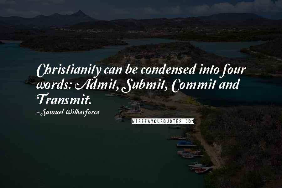 Samuel Wilberforce quotes: Christianity can be condensed into four words: Admit, Submit, Commit and Transmit.