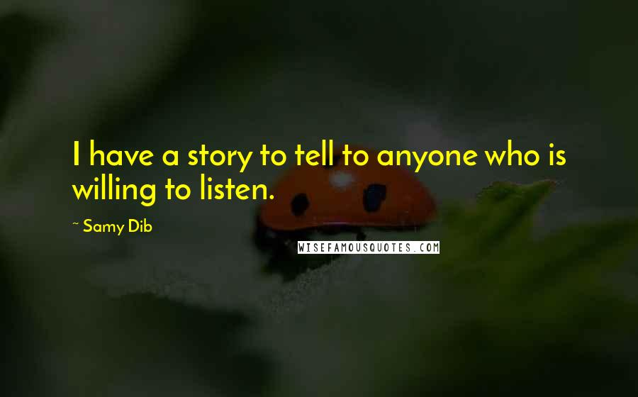 Samy Dib quotes: I have a story to tell to anyone who is willing to listen.