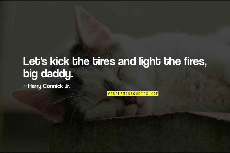 Sanam Saeed Quotes By Harry Connick Jr.: Let's kick the tires and light the fires,