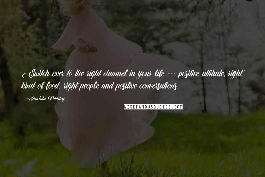 Sanchita Pandey quotes: Switch over to the right channel in your life --- positive attitude, right kind of food, right people and positive conversations.