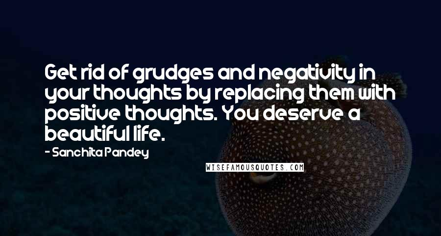Sanchita Pandey quotes: Get rid of grudges and negativity in your thoughts by replacing them with positive thoughts. You deserve a beautiful life.