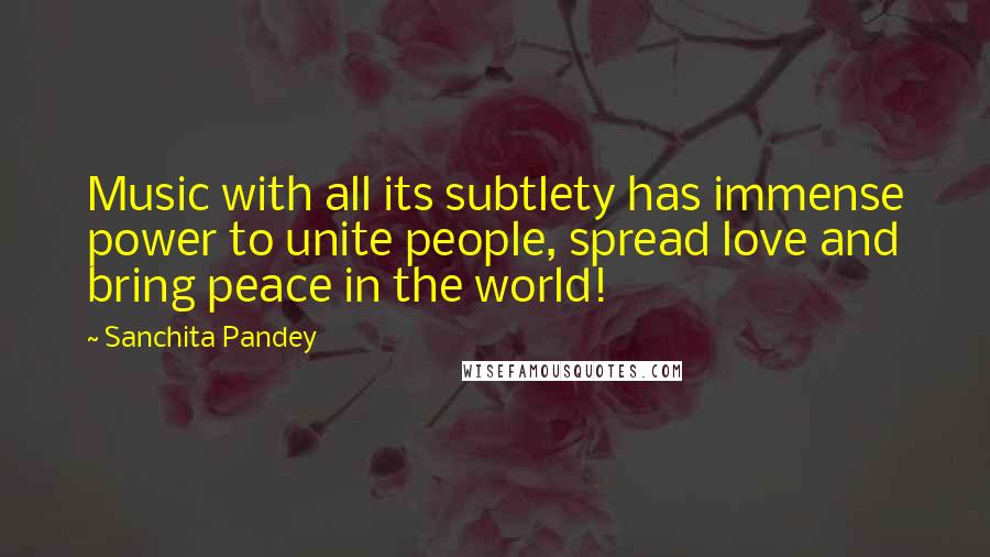 Sanchita Pandey quotes: Music with all its subtlety has immense power to unite people, spread love and bring peace in the world!