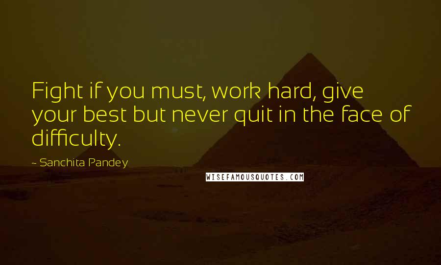 Sanchita Pandey quotes: Fight if you must, work hard, give your best but never quit in the face of difficulty.