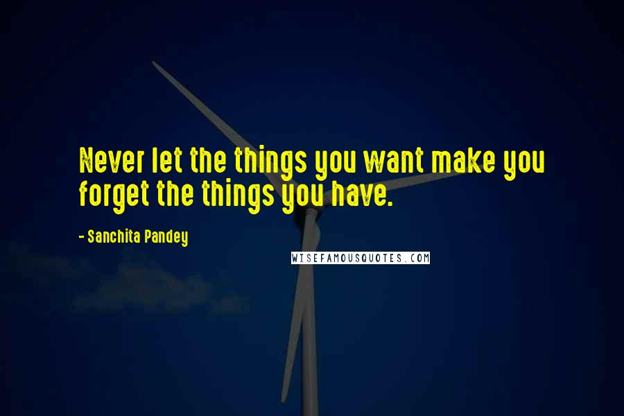 Sanchita Pandey quotes: Never let the things you want make you forget the things you have.