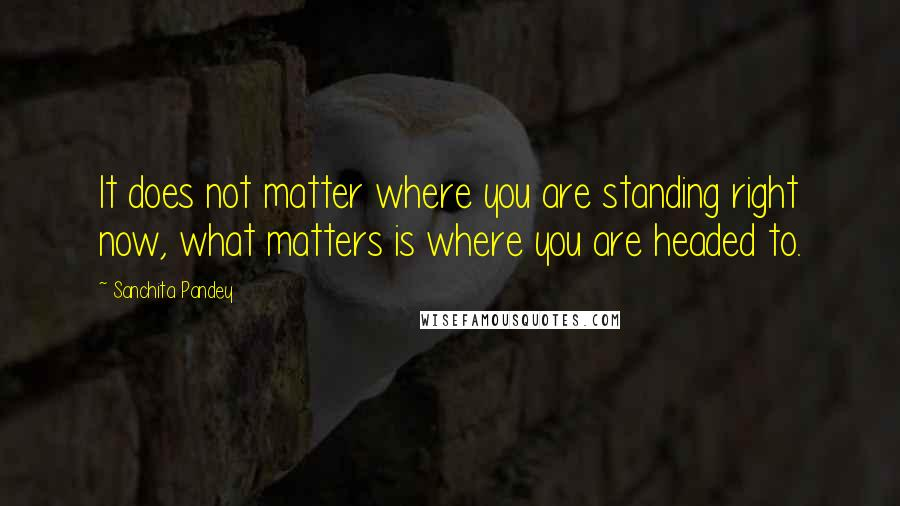 Sanchita Pandey quotes: It does not matter where you are standing right now, what matters is where you are headed to.