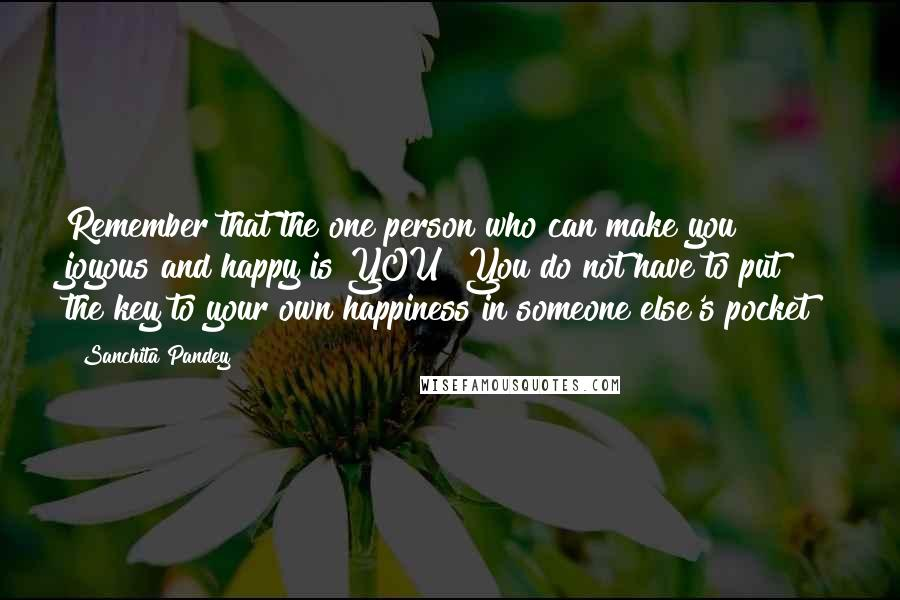 Sanchita Pandey quotes: Remember that the one person who can make you joyous and happy is YOU! You do not have to put the key to your own happiness in someone else's pocket!