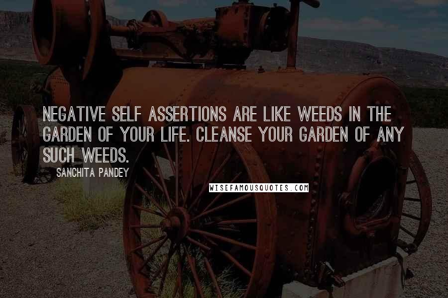 Sanchita Pandey quotes: Negative self assertions are like weeds in the garden of your life. Cleanse your garden of any such weeds.