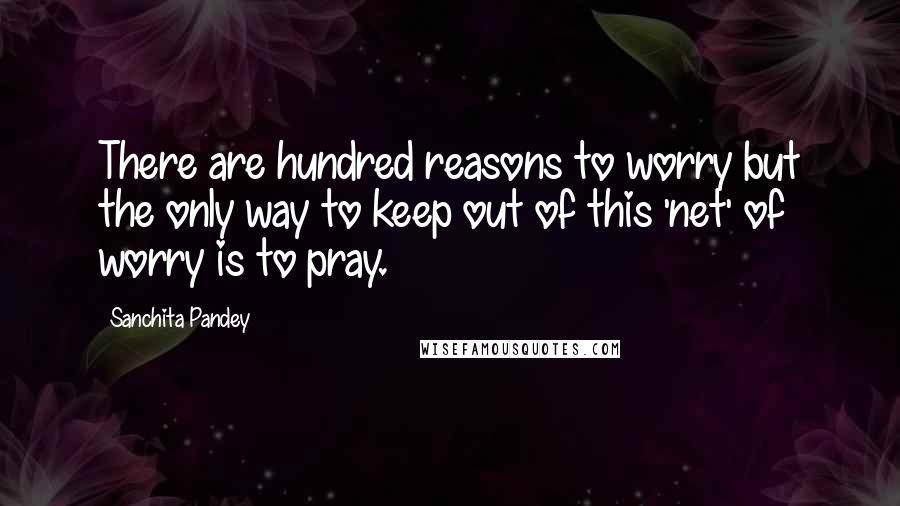 Sanchita Pandey quotes: There are hundred reasons to worry but the only way to keep out of this 'net' of worry is to pray.