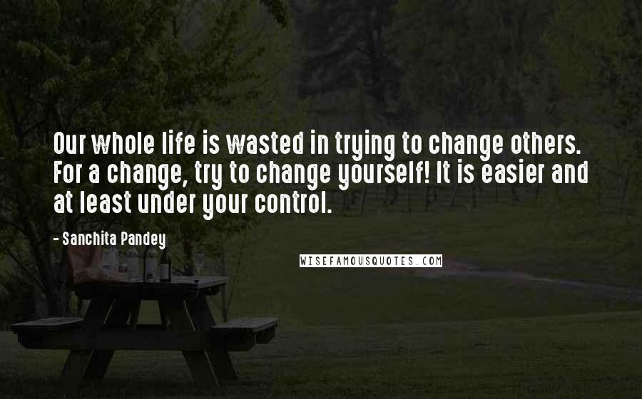 Sanchita Pandey quotes: Our whole life is wasted in trying to change others. For a change, try to change yourself! It is easier and at least under your control.