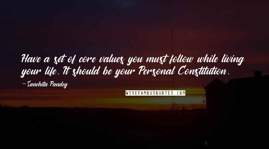 Sanchita Pandey quotes: Have a set of core values you must follow while living your life. It should be your Personal Constitution.