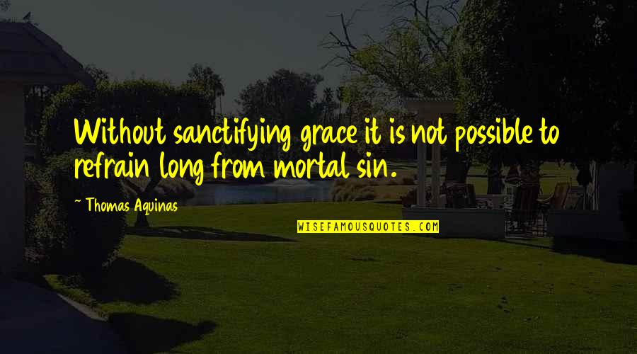 Sanctifying Grace Quotes By Thomas Aquinas: Without sanctifying grace it is not possible to