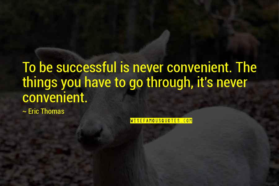 Sand Art Quotes By Eric Thomas: To be successful is never convenient. The things