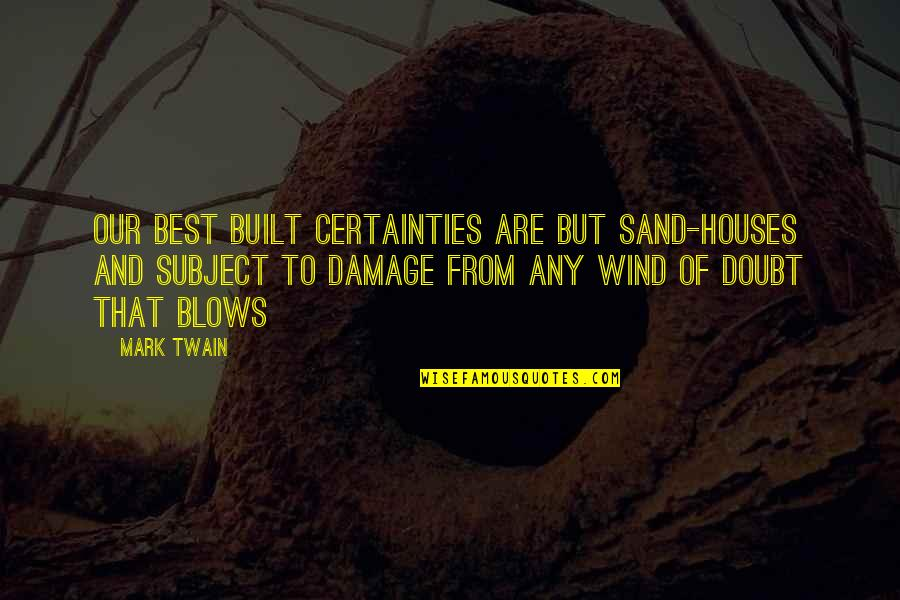 Sand House Quotes By Mark Twain: Our best built certainties are but sand-houses and
