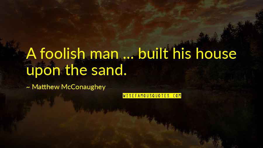 Sand House Quotes By Matthew McConaughey: A foolish man ... built his house upon
