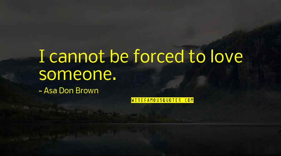 Sandbuilt Quotes By Asa Don Brown: I cannot be forced to love someone.