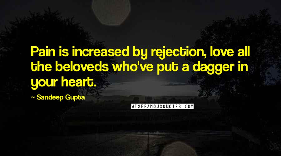Sandeep Gupta quotes: Pain is increased by rejection, love all the beloveds who've put a dagger in your heart.