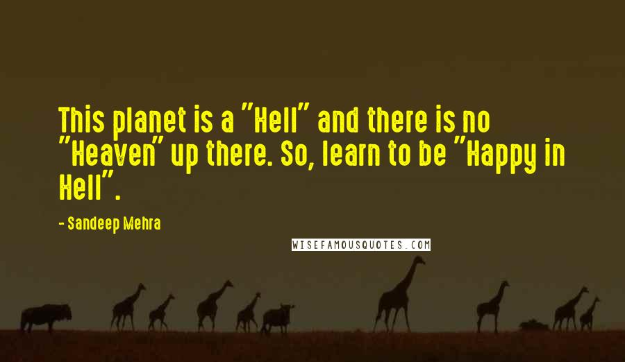 "Sandeep Mehra quotes: This planet is a ""Hell"" and there is no ""Heaven"" up there. So, learn to be ""Happy in Hell""."