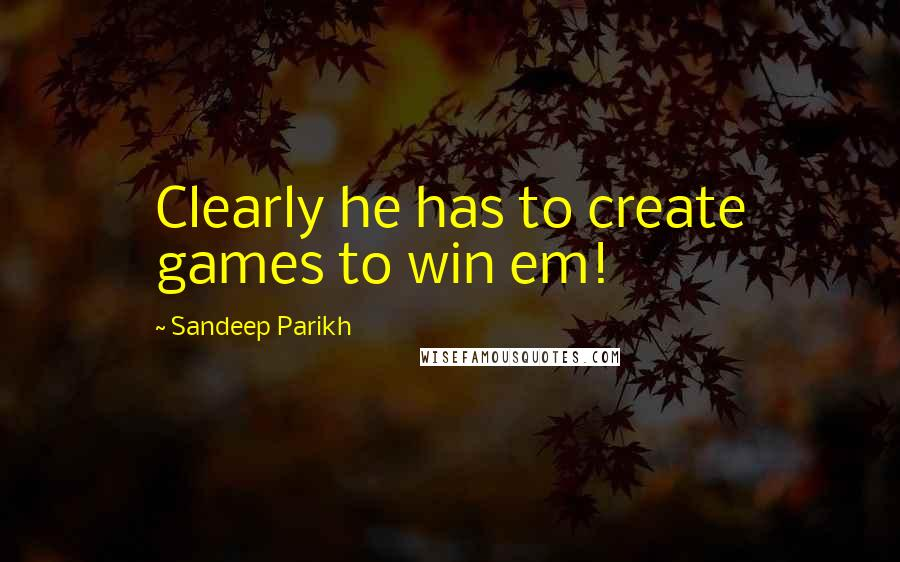 Sandeep Parikh quotes: Clearly he has to create games to win em!