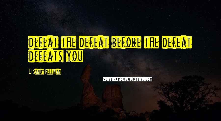 Sandi Fellman quotes: defeat the defeat before the defeat defeats you