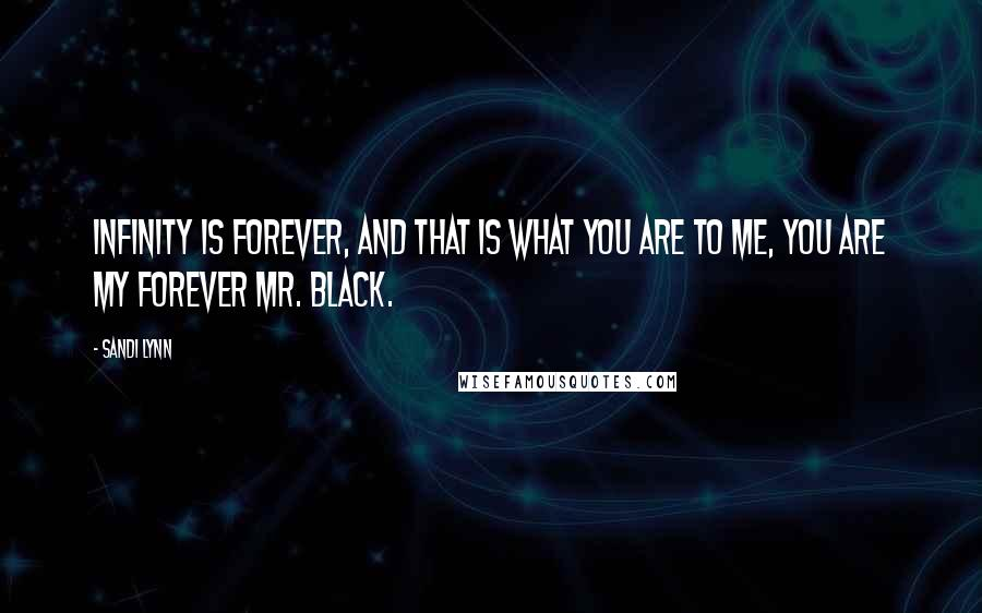 Sandi Lynn quotes: Infinity is forever, and that is what you are to me, you are my forever Mr. Black.