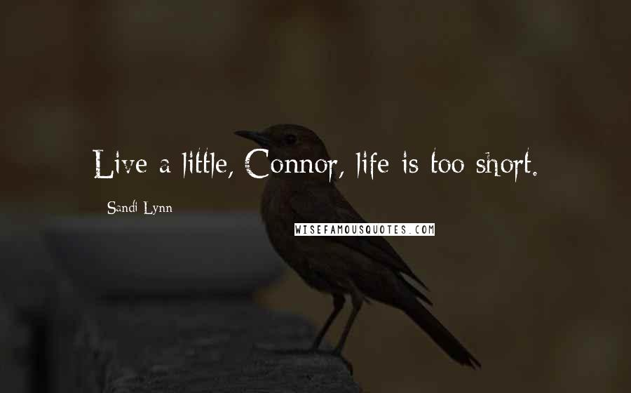 Sandi Lynn quotes: Live a little, Connor, life is too short.