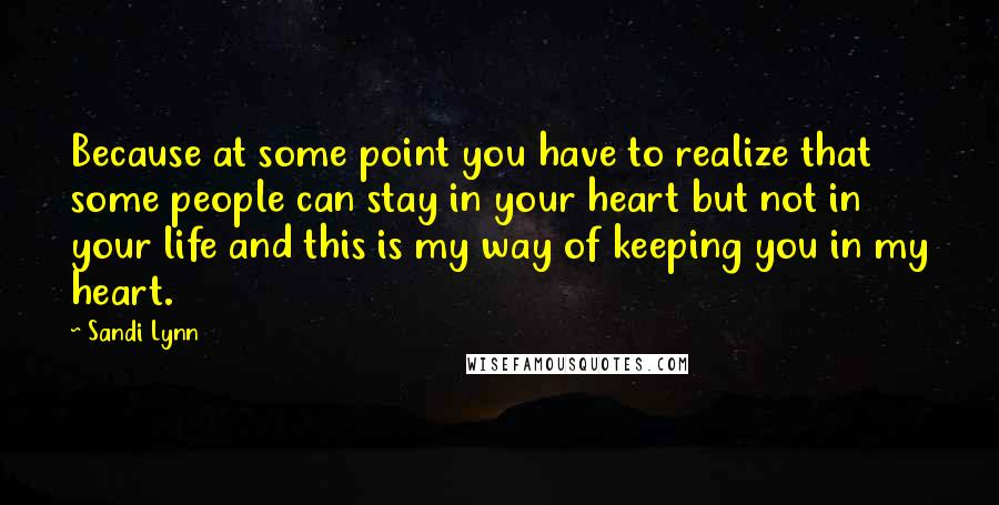 Sandi Lynn quotes: Because at some point you have to realize that some people can stay in your heart but not in your life and this is my way of keeping you in