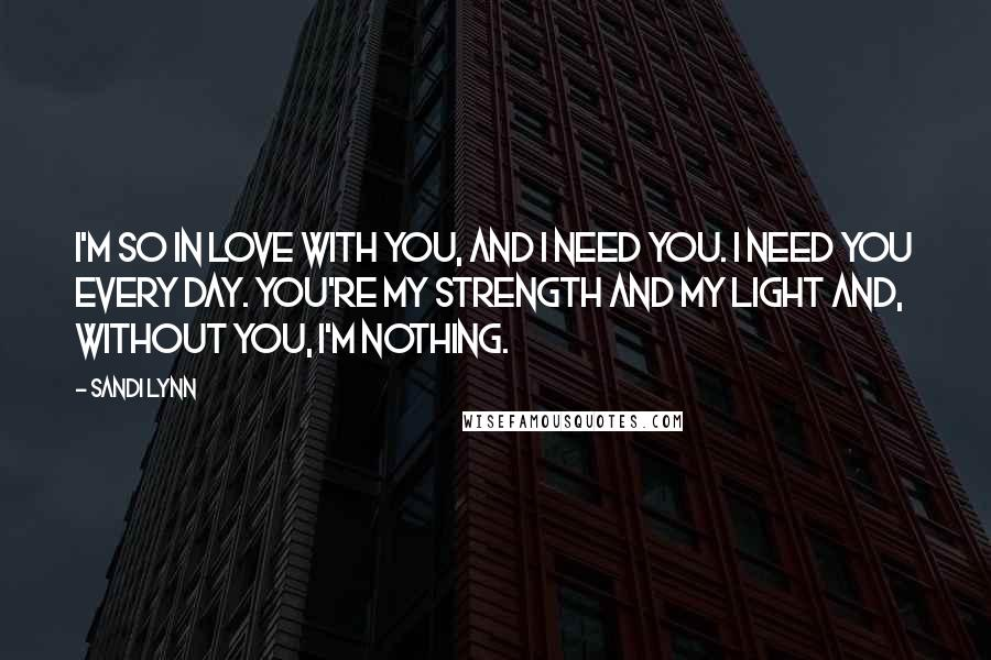 Sandi Lynn quotes: I'm so in love with you, and I need you. I need you every day. You're my strength and my light and, without you, I'm nothing.