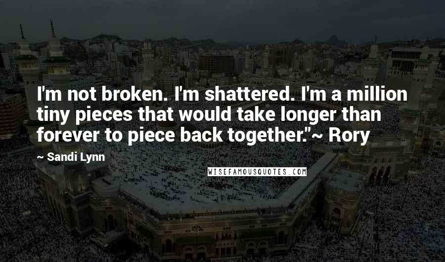 "Sandi Lynn quotes: I'm not broken. I'm shattered. I'm a million tiny pieces that would take longer than forever to piece back together.""~ Rory"