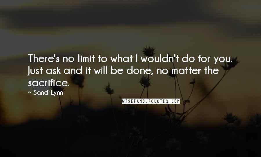 Sandi Lynn quotes: There's no limit to what I wouldn't do for you. Just ask and it will be done, no matter the sacrifice.