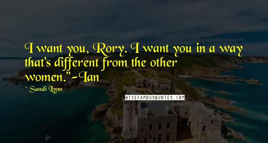 "Sandi Lynn quotes: I want you, Rory. I want you in a way that's different from the other women.""-Ian"