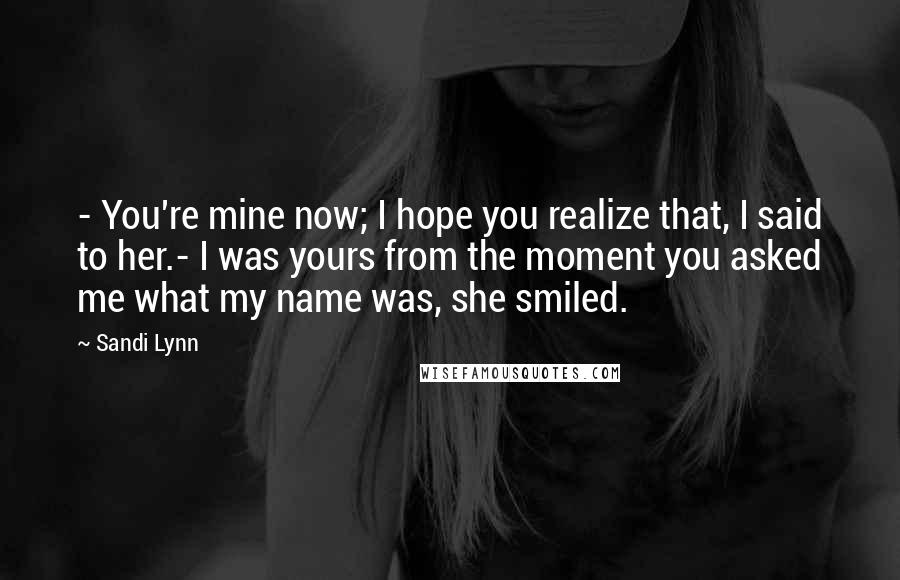 Sandi Lynn quotes: - You're mine now; I hope you realize that, I said to her.- I was yours from the moment you asked me what my name was, she smiled.