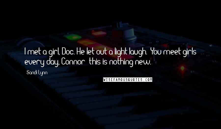 "Sandi Lynn quotes: I met a girl, Doc.""He let out a light laugh. ""You meet girls every day, Connor; this is nothing new."