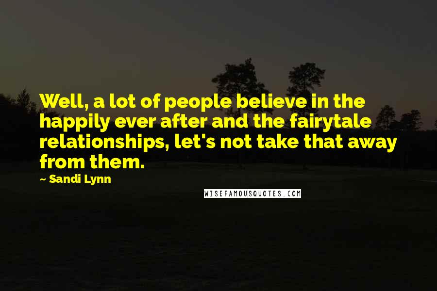 Sandi Lynn quotes: Well, a lot of people believe in the happily ever after and the fairytale relationships, let's not take that away from them.